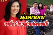 บิ๊กตู่ว่าไง ? ยิ่งลักษณ์ เคลื่อนไหวอวยพรขอให้ไทยได้รัฐบาลจากการเลือกตั้ง