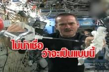 ตื่นตา! นักบินอวกาศสาธิต บิดผ้าเปียกน้ำในสภาพที่ไม่มีแรงโน้มถ่วงจะเป็นอย่างไร!!