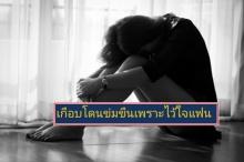 อุทาหรณ์เตือนใจหญิง สาวสุดช้ำเกือบถูกแฟนข่มขืนเพราะความไว้ใจ