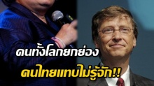 คนไทยเพียงคนเดียว ที่ทั้งโลกนับถือ แต่คนไทยแทบไม่รู้จัก ขนาด บิล เกตส์ ยังยกย่อง!
